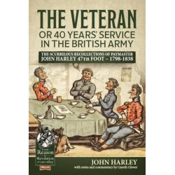 Veteran or 40 Years' Service in the British Army: The Scurrilous Recollections of Paymaster John Harley 47th Foot - 1798-1838